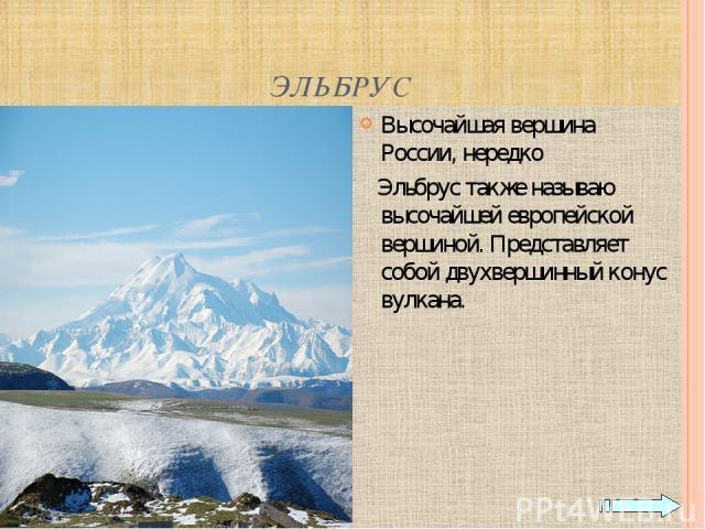 ЭЛЬБРУС Высочайшая вершина России, нередко Эльбрус также называю высочайшей европейской вершиной. Представляет собой двухвершинный конус вулкана.