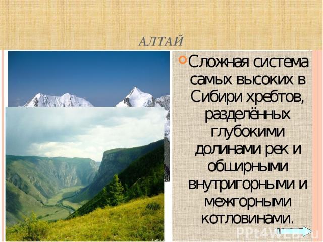 АЛТАЙ Сложная система самых высоких в Сибири хребтов, разделённых глубокими долинами рек и обширными внутригорными и межгорными котловинами.