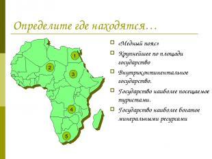 Определите где находятся… «Медный пояс» Крупнейшее по площади государство Внутри