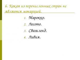 6. Какая из перечисленных стран не является монархией. Марокко. Лесото. Свазилен