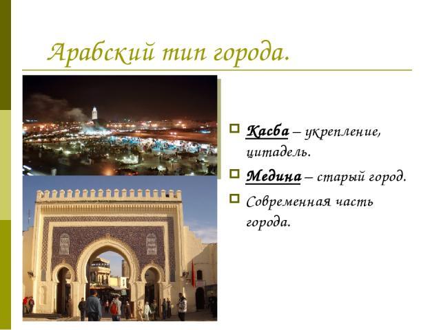 Арабский тип города. Касба – укрепление, цитадель. Медина – старый город. Современная часть города.