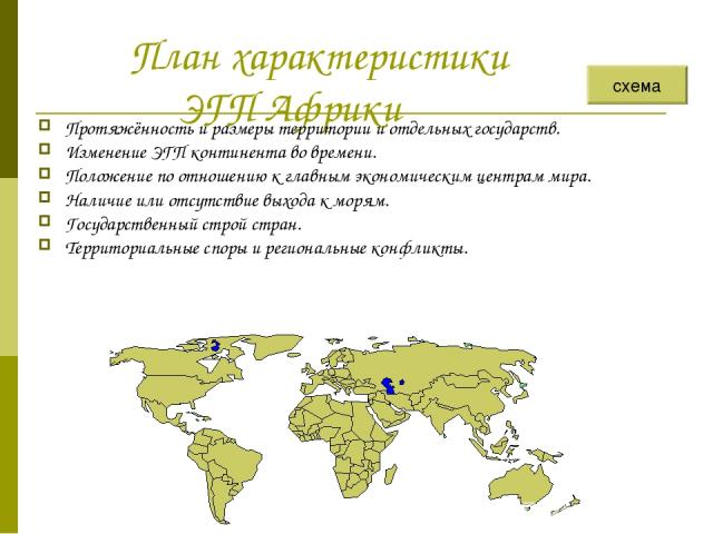 План характеристики ЭГП Африки Протяжённость и размеры территории и отдельных государств. Изменение ЭГП континента во времени. Положение по отношению к главным экономическим центрам мира. Наличие или отсутствие выхода к морям. Государственный строй …