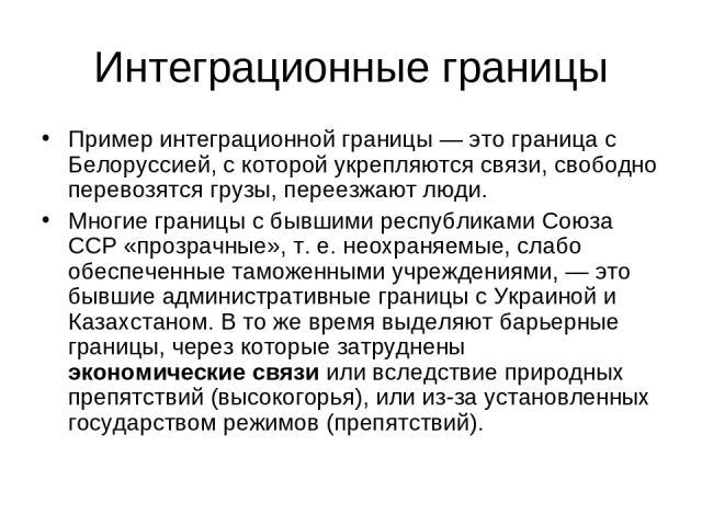 Интеграционные границы Пример интеграционной границы — это граница с Белоруссией, с которой укрепляются связи, свободно перевозятся грузы, переезжают люди. Многие границы с бывшими республиками Союза ССР «прозрачные», т. е. неохраняемые, слабо обесп…