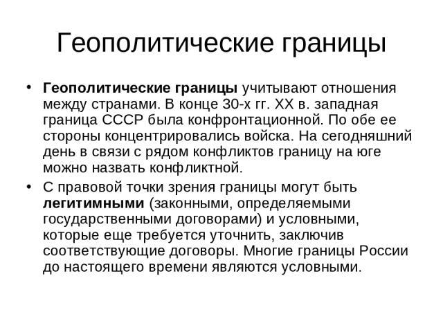 Геополитические границы Геополитические границыучитывают отношения между странами. В конце 30-х гг. XX в. западная граница СССР была конфронтационной. По обе ее стороны концентрировались войска. На сегодняшний день в связи с рядом конфликтов границ…