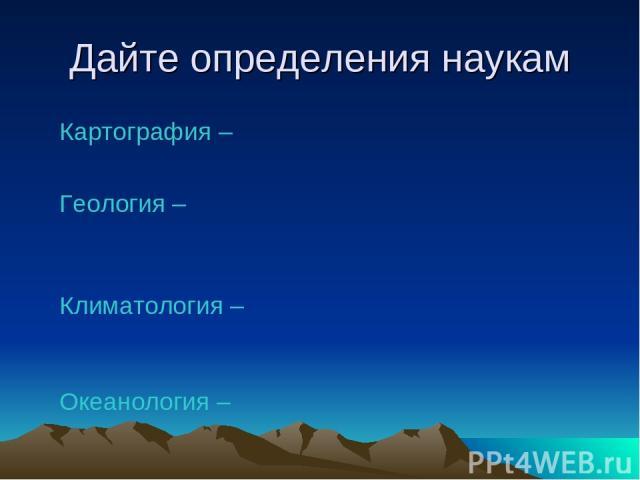 Дайте определения наукам Картография – Геология – Климатология – Океанология –