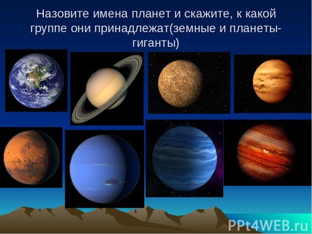Назовите имена планет и скажите, к какой группе они принадлежат(земные и планеты-гиганты)