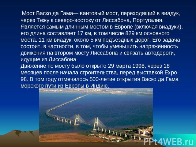 Мост Васко да Гама— вантовый мост, переходящий в виадук, через Тежу к северо-востоку от Лиссабона, Португалия. Является самым длинным мостом в Европе (включая виадуки), его длина составляет 17 км, в том числе 829 км основного моста, 11 км виадук, ок…