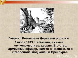 Гавриил Романович Державин родился 3 июля 1743 г. в Казани, в семье мелкопоместн