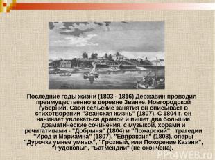 Последние годы жизни (1803 - 1816) Державин проводил преимущественно в деревне З