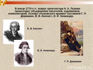 В конце 1770-х гг. вокруг архитектора Н. А. Львова происходит объединение писате