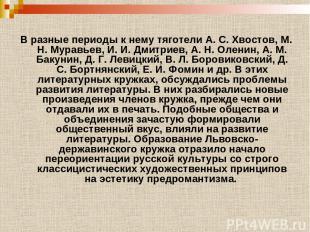 В разные периоды к нему тяготели А. С. Хвостов, М. Н. Муравьев, И. И. Дмитриев,