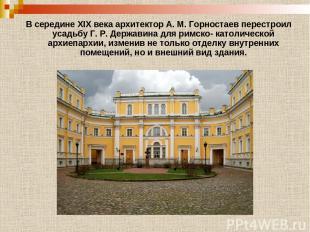 В середине XIX века архитектор А. М. Горностаев перестроил усадьбу Г. Р. Держави