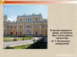 В центре парадного двора установлен бюст поэта работы скульптора М. Т. Литовченк
