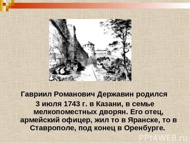 Гавриил Романович Державин родился 3 июля 1743 г. в Казани, в семье мелкопоместных дворян. Его отец, армейский офицер, жил то в Яранске, то в Ставрополе, под конец в Оренбурге.