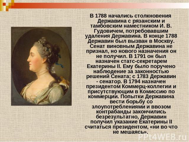 В 1788 начались столкновения Державина с рязанским и тамбовским наместником И. В. Гудовичем, потребовавшим удаления Державина. В конце 1788 Державин был вызван в Москву. Сенат виновным Державина не признал, но нового назначения он не получил. В 1791…