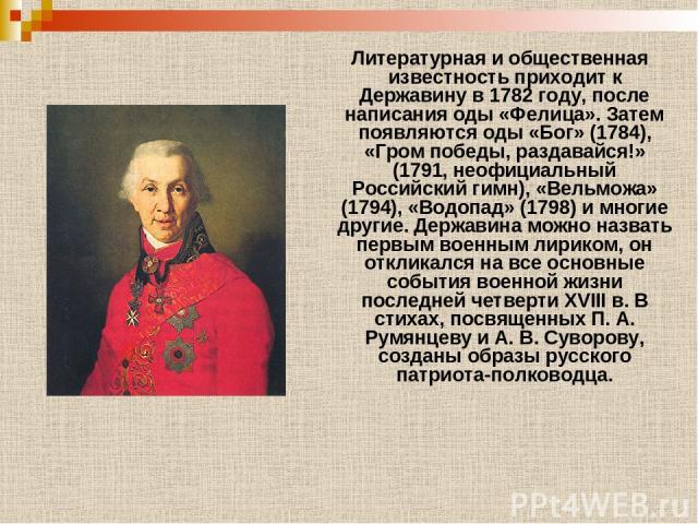 Литературная и общественная известность приходит к Державину в 1782 году, после написания оды «Фелица». Затем появляются оды «Бог» (1784), «Гром победы, раздавайся!» (1791, неофициальный Российский гимн), «Вельможа» (1794), «Водопад» (1798) и многие…