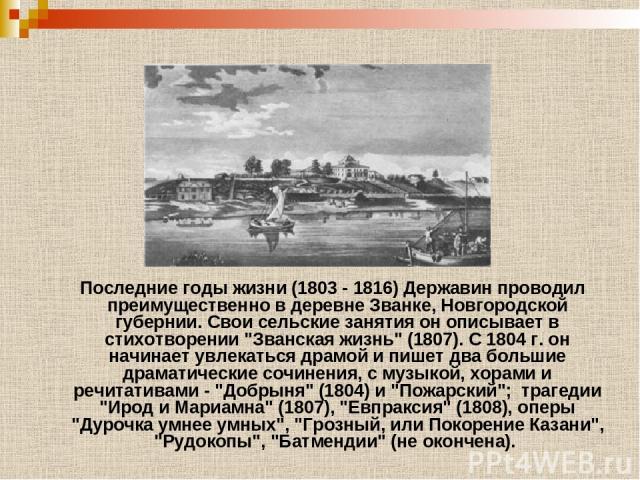 Последние годы жизни (1803 - 1816) Державин проводил преимущественно в деревне Званке, Новгородской губернии. Свои сельские занятия он описывает в стихотворении