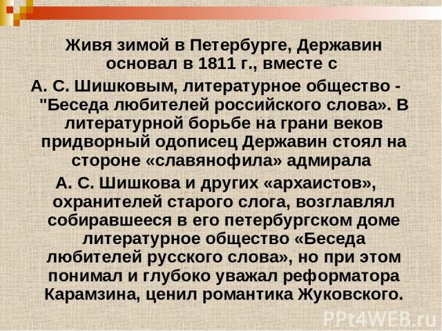 Живя зимой в Петербурге, Державин основал в 1811 г., вместе с А. С. Шишковым, литературное общество -