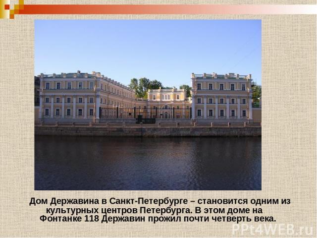 Дом Державина в Санкт-Петербурге – становится одним из культурных центров Петербурга. В этом доме на Фонтанке 118 Державин прожил почти четверть века.