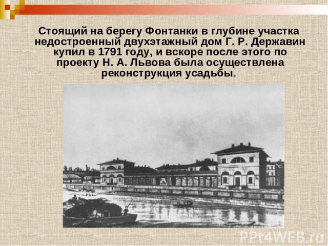 Стоящий на берегу Фонтанки в глубине участка недостроенный двухэтажный дом Г. Р. Державин купил в 1791 году, и вскоре после этого по проекту Н. А. Львова была осуществлена реконструкция усадьбы.