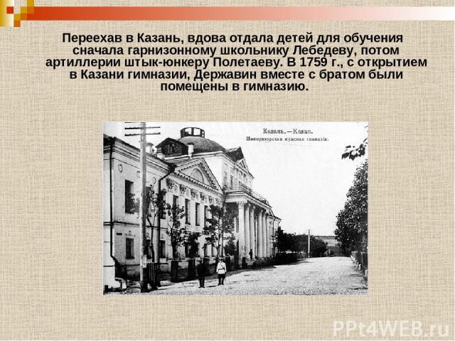 Переехав в Казань, вдова отдала детей для обучения сначала гарнизонному школьнику Лебедеву, потом артиллерии штык-юнкеру Полетаеву. В 1759 г., с открытием в Казани гимназии, Державин вместе с братом были помещены в гимназию.