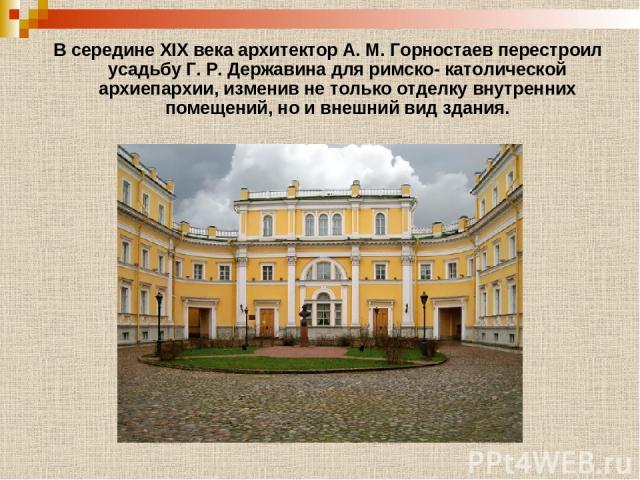 В середине XIX века архитектор А. М. Горностаев перестроил усадьбу Г. Р. Державина для римско- католической архиепархии, изменив не только отделку внутренних помещений, но и внешний вид здания.