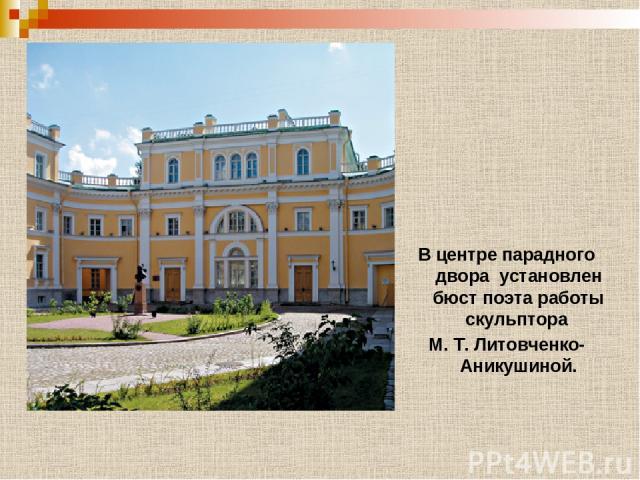 В центре парадного двора установлен бюст поэта работы скульптора М. Т. Литовченко-Аникушиной.