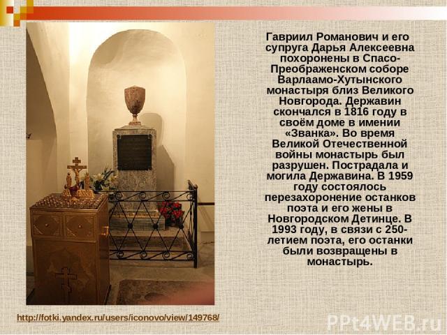 Гавриил Романович и его супруга Дарья Алексеевна похоронены в Спасо-Преображенском соборе Варлаамо-Хутынского монастыря близ Великого Новгорода. Державин скончался в 1816 году в своём доме в имении «Званка». Во время Великой Отечественной войны мона…
