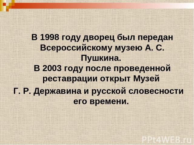 В 1998 году дворец был передан Всероссийскому музею А. С. Пушкина. В 2003 году после проведенной реставрации открыт Музей Г. Р. Державина и русской словесности его времени.