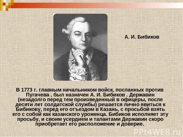 А. И. Бибиков В 1773 г. главным начальником войск, посланных против Пугачева , был назначен А. И. Бибиков . Державин (незадолго перед тем произведенный в офицеры, после десяти лет солдатской службы) решается лично явиться к Бибикову, перед его отъез…