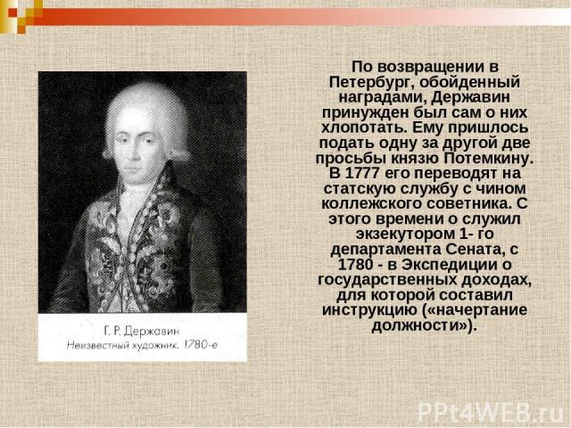 По возвращении в Петербург, обойденный наградами, Державин принужден был сам о них хлопотать. Ему пришлось подать одну за другой две просьбы князю Потемкину. В 1777 его переводят на статскую службу с чином коллежского советника. С этого времени о сл…