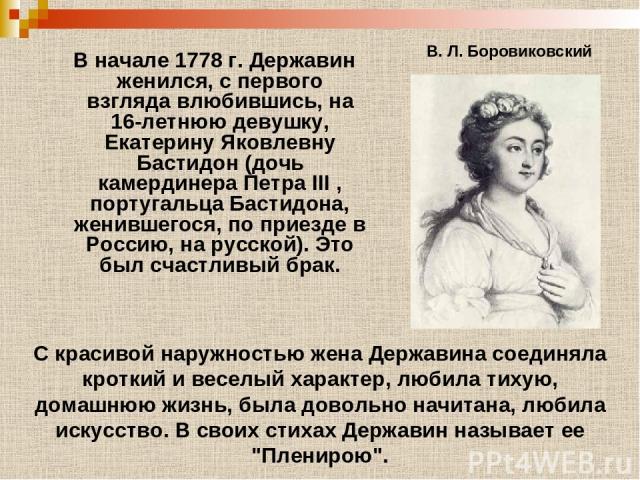 В начале 1778 г. Державин женился, с первого взгляда влюбившись, на 16-летнюю девушку, Екатерину Яковлевну Бастидон (дочь камердинера Петра III , португальца Бастидона, женившегося, по приезде в Россию, на русской). Это был счастливый брак. В. Л. Бо…
