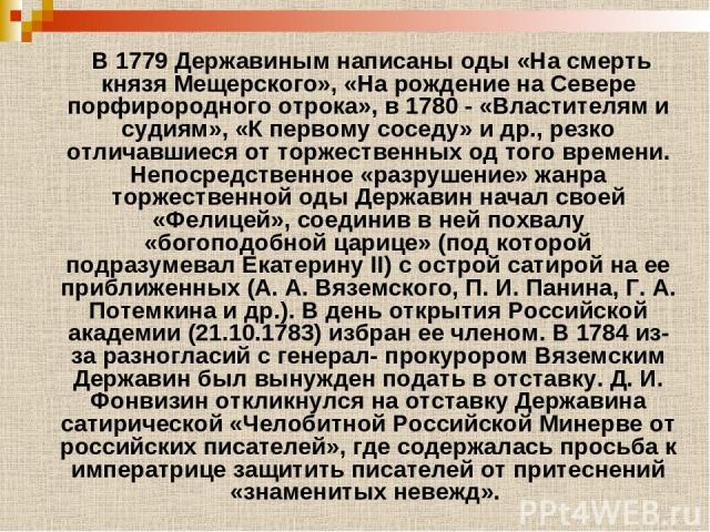 В 1779 Державиным написаны оды «На смерть князя Мещерского», «На рождение на Севере порфирородного отрока», в 1780 - «Властителям и судиям», «К первому соседу» и др., резко отличавшиеся от торжественных од того времени. Непосредственное «разрушение»…