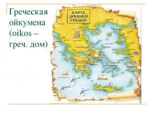Греческая ойкумена (oikos – греч. дом)