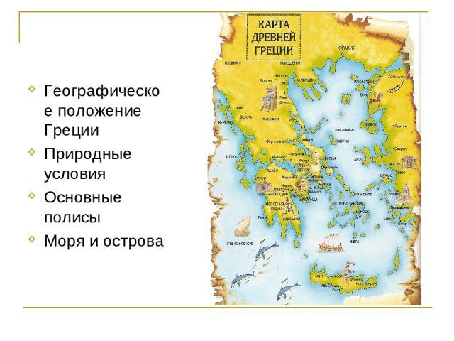 Географическое положение Греции Природные условия Основные полисы Моря и острова