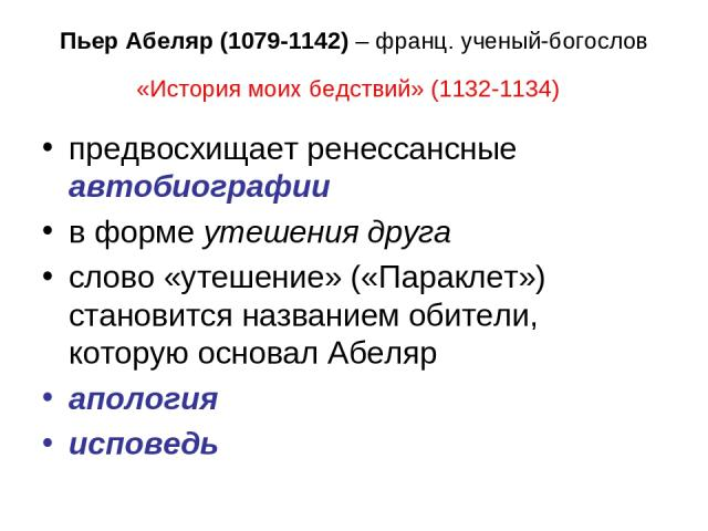 Пьер Абеляр (1079-1142) – франц. ученый-богослов «История моих бедствий» (1132-1134) предвосхищает ренессансные автобиографии в форме утешения друга слово «утешение» («Параклет») становится названием обители, которую основал Абеляр апология исповедь