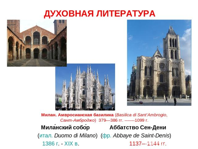 ДУХОВНАЯ ЛИТЕРАТУРА Милан. Амвросианская базилика (Basilica di Sant'Ambrogio, Сант-Амброджо) 379—386 гг. -------1099 г. Мила нский собо р Аббатство Сен-Дени (итал.Duomo di Milano) (фр.Abbaye de Saint-Denis) 1386 г. - XIX в. 1137—1144гг.