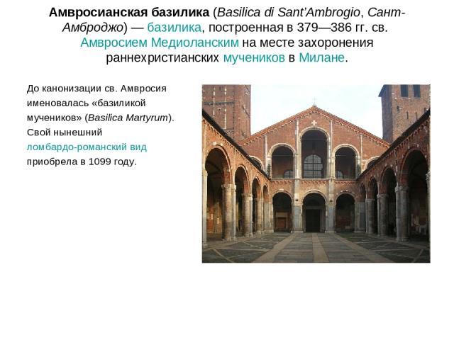 Амвросианская базилика (Basilica di Sant'Ambrogio, Сант-Амброджо) — базилика, построенная в 379—386 гг. св. Амвросием Медиоланским на месте захоронения раннехристианских мучеников в Милане. До канонизации св. Амвросия именовалась «базиликой мученико…