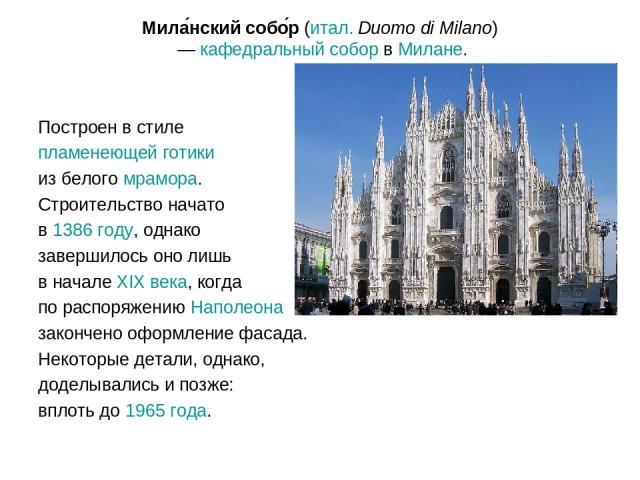 Мила нский собо р (итал.Duomo di Milano) — кафедральный собор в Милане. Построен в стиле пламенеющей готики из белого мрамора. Строительство начато в 1386 году, однако завершилось оно лишь в начале XIX века, когда по распоряжению Наполеона закончен…