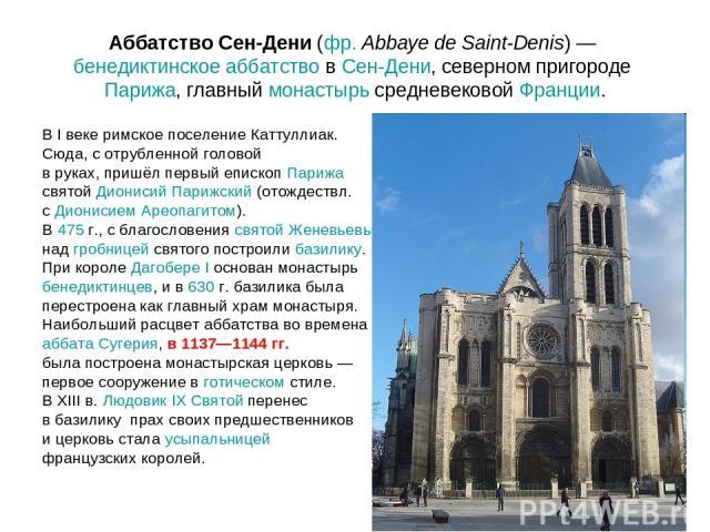 Аббатство Сен-Дени (фр.Abbaye de Saint-Denis)— бенедиктинское аббатство в Сен-Дени, северном пригороде Парижа, главный монастырь средневековой Франции. В I веке римское поселение Каттуллиак. Сюда, с отрубленной головой в руках, пришёл первый еписк…