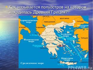 Как называется полуостров на котором находилась Древняя Греция?
