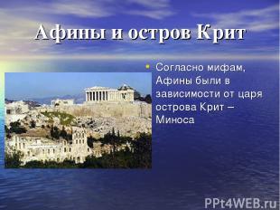 Афины и остров Крит Согласно мифам, Афины были в зависимости от царя острова Кри