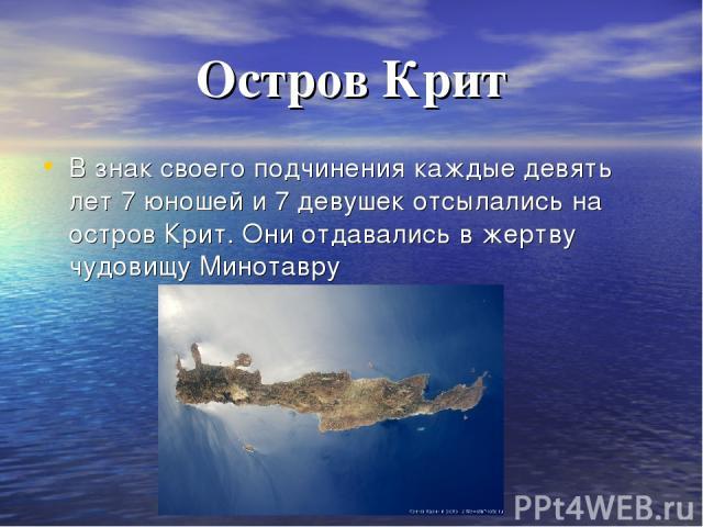 Остров Крит В знак своего подчинения каждые девять лет 7 юношей и 7 девушек отсылались на остров Крит. Они отдавались в жертву чудовищу Минотавру