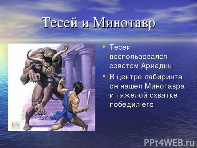 Тесей и Минотавр Тесей воспользовался советом Ариадны В центре лабиринта он нашел Минотавра и тяжелой схватке победил его