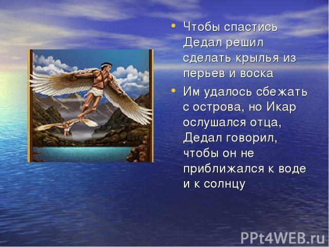 Чтобы спастись Дедал решил сделать крылья из перьев и воска Им удалось сбежать с острова, но Икар ослушался отца, Дедал говорил, чтобы он не приближался к воде и к солнцу