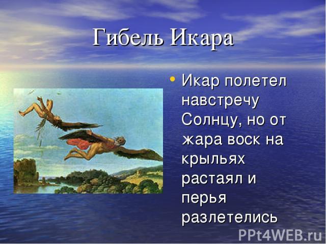 Гибель Икара Икар полетел навстречу Солнцу, но от жара воск на крыльях растаял и перья разлетелись