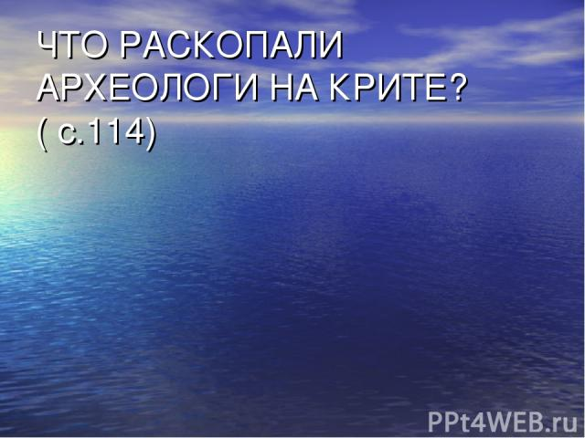 ЧТО РАСКОПАЛИ АРХЕОЛОГИ НА КРИТЕ?( с.114)