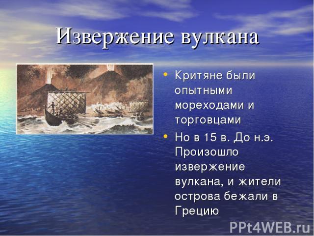 Извержение вулкана Критяне были опытными мореходами и торговцами Но в 15 в. До н.э. Произошло извержение вулкана, и жители острова бежали в Грецию