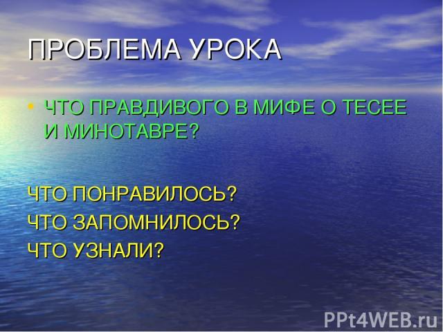ПРОБЛЕМА УРОКА ЧТО ПРАВДИВОГО В МИФЕ О ТЕСЕЕ И МИНОТАВРЕ? ЧТО ПОНРАВИЛОСЬ? ЧТО ЗАПОМНИЛОСЬ? ЧТО УЗНАЛИ?
