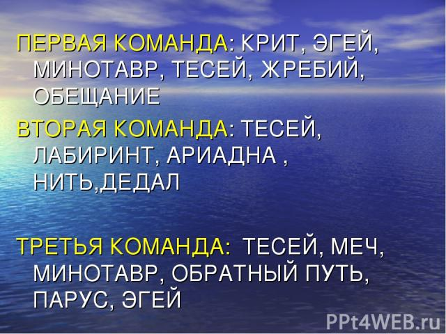 ПЕРВАЯ КОМАНДА: КРИТ, ЭГЕЙ, МИНОТАВР, ТЕСЕЙ, ЖРЕБИЙ, ОБЕЩАНИЕ ВТОРАЯ КОМАНДА: ТЕСЕЙ, ЛАБИРИНТ, АРИАДНА , НИТЬ,ДЕДАЛ ТРЕТЬЯ КОМАНДА: ТЕСЕЙ, МЕЧ, МИНОТАВР, ОБРАТНЫЙ ПУТЬ, ПАРУС, ЭГЕЙ